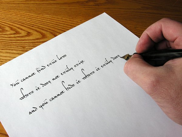 Handwriting - Love: You cannot find true love, where it does not truly exist and you cannot hide it where it truly does.  - this was a great quote from a bad movie. :-)